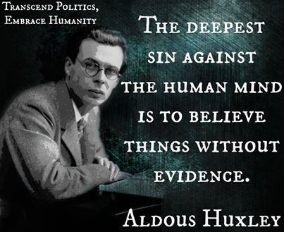 """""""THE DEEPEST SIN AGAINST THE HUMAN MIND IS TO BELIEVE THINGS WITHOUT EVIDENCE."""" - ALDOUS HUXLEY"""