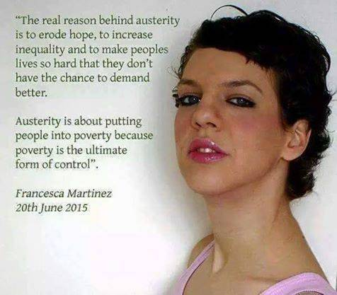 """""""The real reason behind austerity is to erode hope, to increase inequility and to make peoples lives so hard that they don't have the chance to demand better.  austerity is about puting people into poverty because poverty is the ultimate control"""". - Francesca Martinez 20th June 2015"""