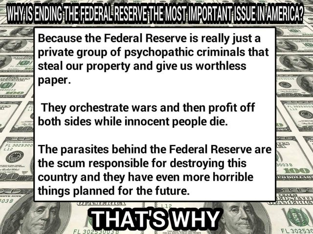 WHY IS ENDING THE FEDERAL RESERVE THE MOST IMPORTANT ISSUE IN AMERICA?  because the federal reserve is really just a private group of psychopathic criminals that steal our property and give us worthless paper.  they orchestrate wars and then profit off both sides while innocent people die.  The parasites behind the federal Reserve are the scum responsible for destroying this country and they have even more horrible thing planned for the future.  THAT'S WHY