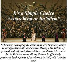 """""""The basic concept of Ba'alism is an evil (soulless) desire to occupy, dominate, and control through the fiction of personhood, all souls from within. A soul that is invested in the Ba'alist externalising fictions is effectively possessed by the power of psychopathic (evil) will."""" Abdun Nur"""