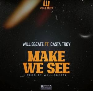 WillisBeatz – Make We See mp3 download Ft Casta Troy