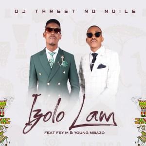 DJ Target No Ndile – Izolo Lami Ft. Fey M, Young Mbazo