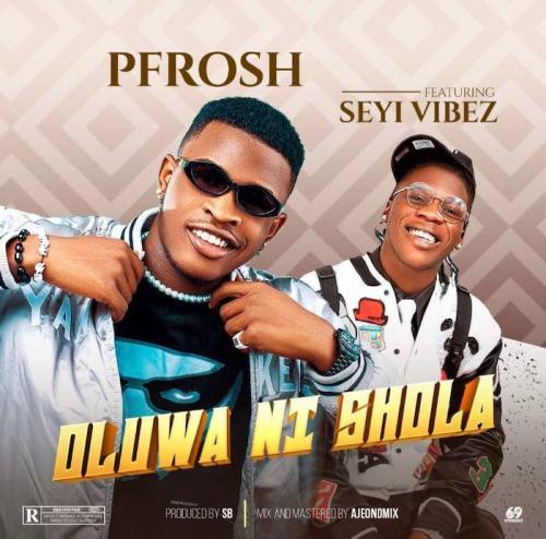 Pfrosh – Oluwa Ni Shola Ft. Seyi Vibez
