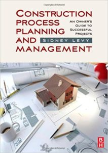 Construction Process Planning and Management An Owner's Guide to Successful Projects By Sidney M. Levy