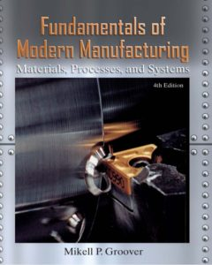 FUNDAMENTALS OF MODERN MANUFACTURING MATERIALS, PROCESSES, AND SYSTEMS BY MIKELL P. GROOVER