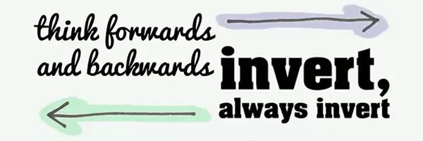 Think Forwards & Backwards - Invert, Always Invert