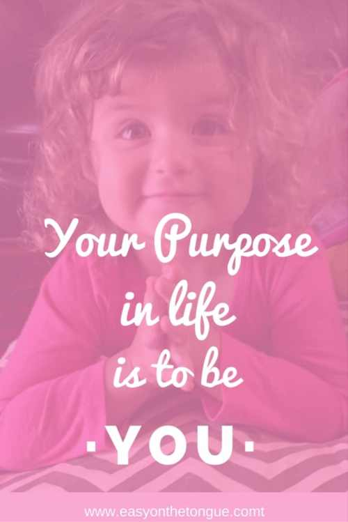 Happiness quote Your purpose in life is to be you. Read our list of 15 Inspirational quotes to change your mood at www.easyonthetongue.com  Inspirational Quote about Family Love – Special Moments in Life