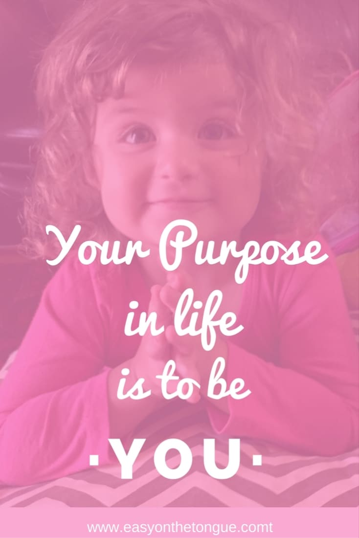 Happiness quote Your purpose in life is to be you. Read our list of 15 Inspirational quotes to change your mood at www.easyonthetongue.com  Quotes to inspire you to reach out to the broken, the needy…be kind, each and every day
