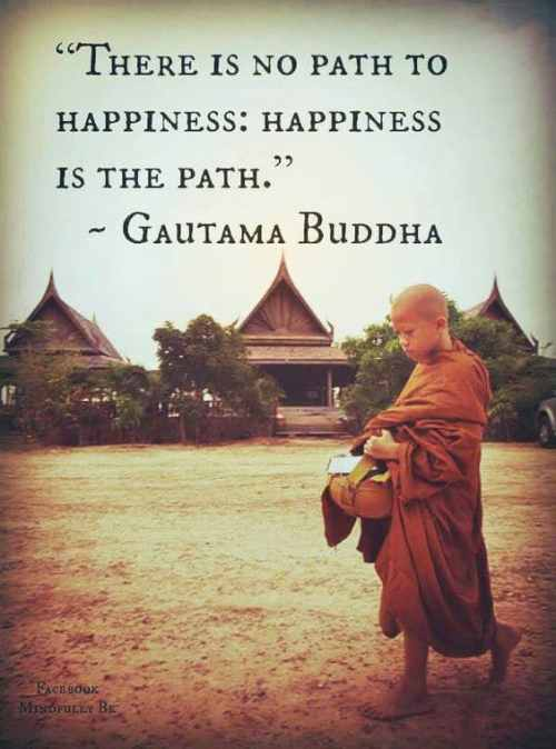 There is no path to happiness Quote by Buddha 1 10 Happiness Quotes that will change your mood today!