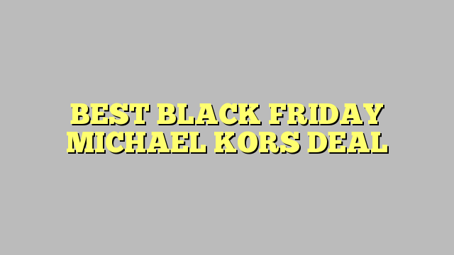 BEST BLACK FRIDAY MICHAEL KORS DEAL