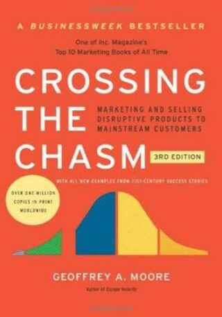 Crossing the Chasm, 3rd Edition- Marketing and Selling Disruptive Products to Mainstream Customers