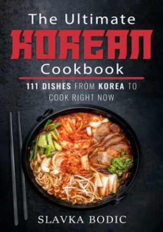 The Ultimate Korean Cookbook- 111 Dishes From Korea To Cook Right Now