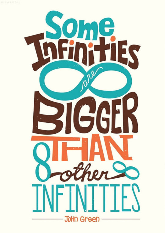 Some infinities are bigger than other infinities. - John Green
