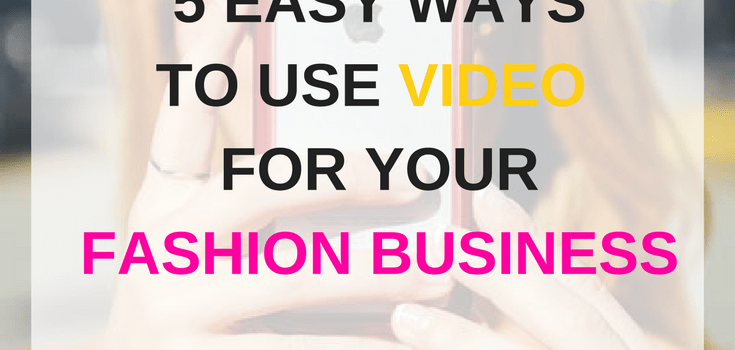 5 Easy Ways  to use VIDEO for Fashion Business