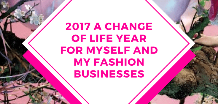 2017 A CHANGE OF LIFE YEAR FOR MYSELF AND MY FASHION BUSINESSES