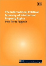The International Political Economy Of Intellectual Property Rights (New Horizons in Intellectual Property Series)
