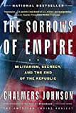 The Sorrows of Empire: Militarism, Secrecy, and the End of the Republic (The American Empire Project)