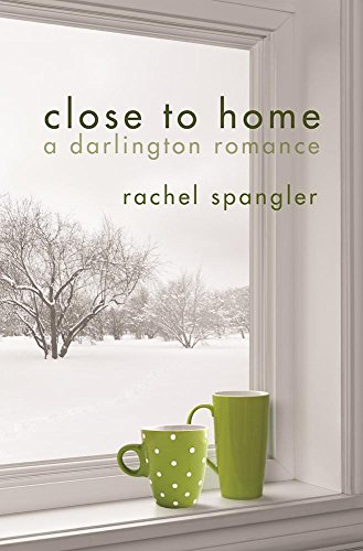 Close to Home (A Darlington Romance) Rachel Spangler