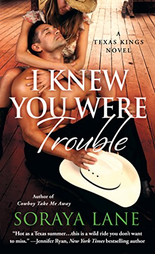 I Knew You Were Trouble: A Texas Kings Novel Soraya Lane