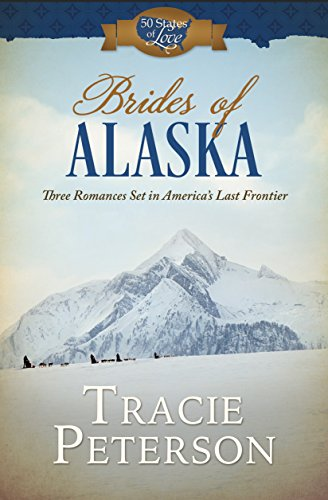 Brides of Alaska: Three Romances Set in America's Last Frontier (50 States of Love) Tracie Peterson