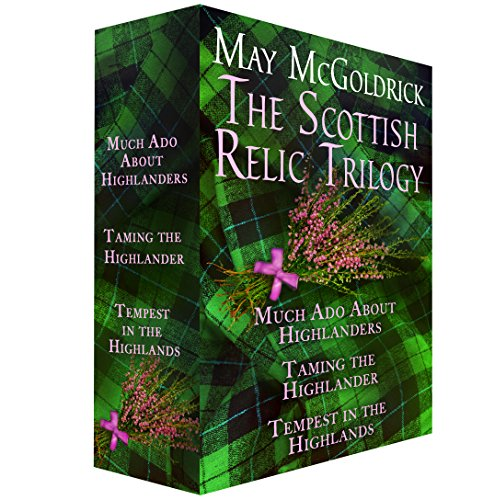 The Scottish Relic Trilogy: Much Ado About Highlanders, Taming the Highlander, and Tempest in the Highland McGoldrick, May