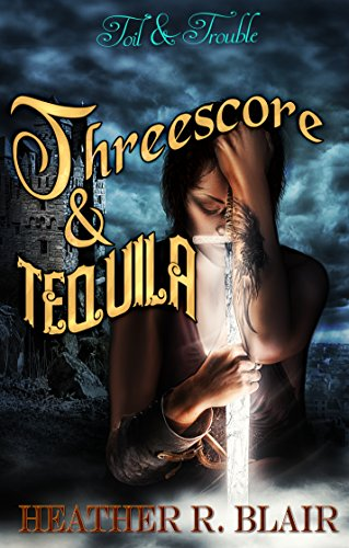 Threescore & Tequila (Toil & Trouble Book 4) Heather R. Blair