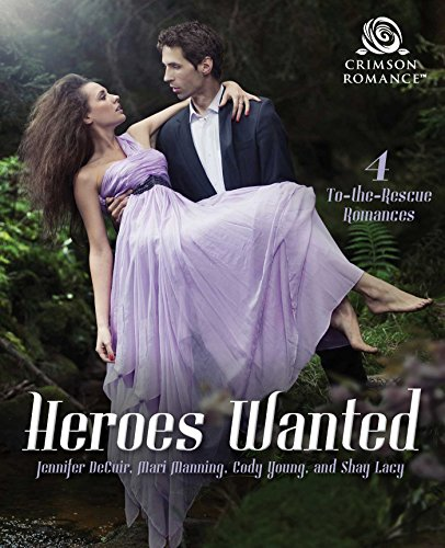 Heroes Wanted: 4 To-The-Rescue Romances DeCuir, Jennifer Manning, Mari Young, Cody Lacy, Shay