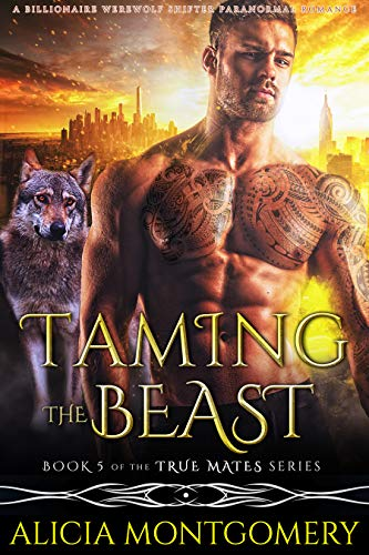 Taming the Beast: Book 5 of the True Mates Series: A Billionaire Werewolf Shifter Paranormal Romance Montgomery, Alicia