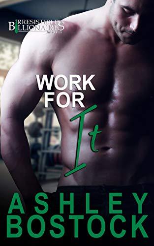 Work For It (Irresistible Billionaires #3) Ashley Bostock