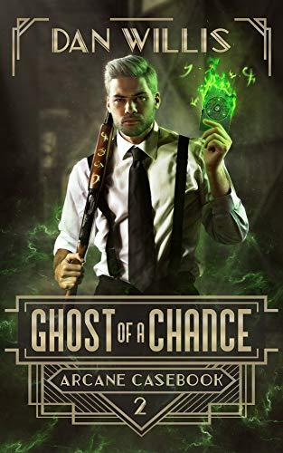 Ghost of a Chance (Arcane Casebook Book 2)  Dan Willis