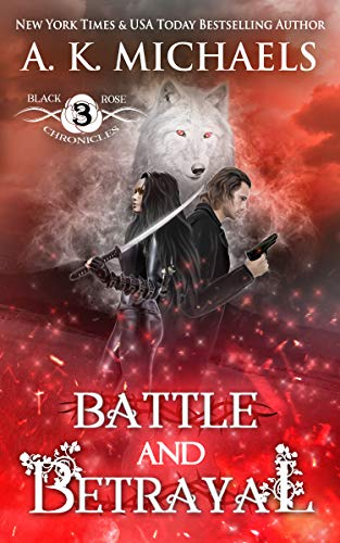 The Black Rose Chronicles: Battle and Betrayal  A K Michaels