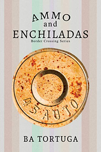 Ammo and Enchiladas (Border Crossing Book 2)  BA Tortuga