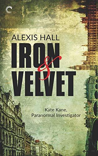 Iron & Velvet (Kate Kane, Paranormal Investigator Book 1)- Reissue Alexis Hall