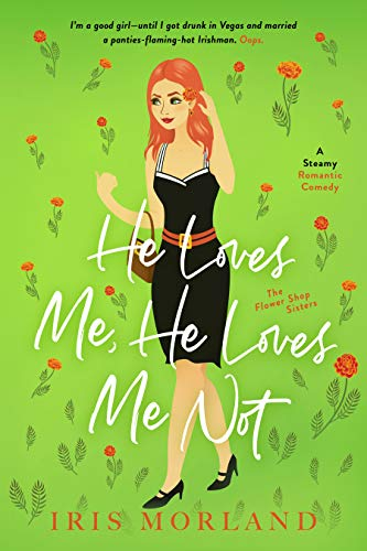 He Loves Me, He Loves Me Not: A Steamy Romantic Comedy (The Flower Shop Sisters)  Iris Morland