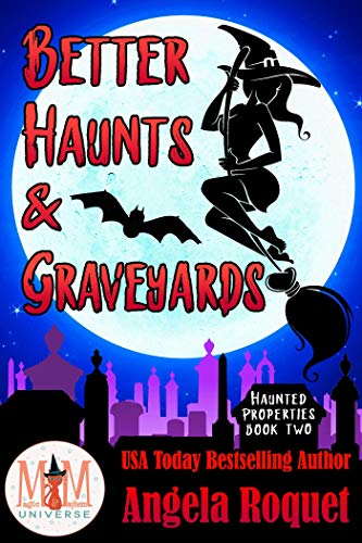 Better Haunts and Graveyards: Magic and Mayhem Universe (Haunted Properties Book 2)  Angela Roquet