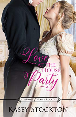 Love at the House Party: A Regency Romance (Women of Worth Book 3) Kasey Stockton