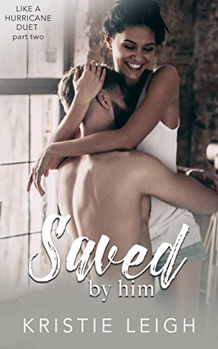 Saved by Him (Like a Hurricane Duet Book 2) Kristie Leigh