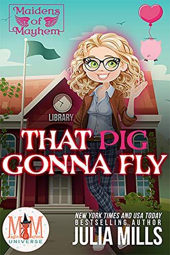 That Pig Gonna Fly: Magic and Mayhem Universe (Maidens of Mayhem Book 2)  Julia Mills