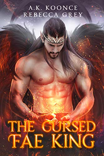 The Cursed Fae King: A Sexy Fantasy Romance Series (The Cursed Kingdoms Series Book 2)  A.K. Koonce and Rebecca Grey