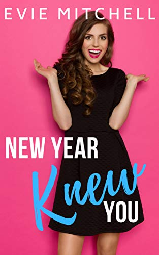 New Year Knew You: A Romantic Comedy  Evie Mitchell