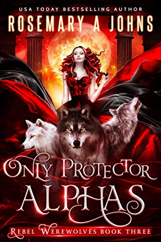Only Protector Alphas: A Wolf Shifter Fantasy Romance Series (Rebel Werewolves Book 3)  Rosemary A Johns