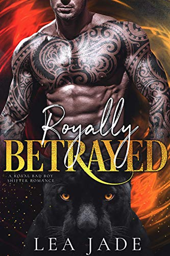 Royally Betrayed: A Royal Bad Boy Shifter Romance  Lea Jade