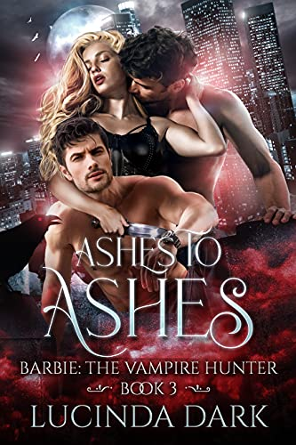 Ashes to Ashes (Barbie the Vampire Hunter Book 3) Lucinda Dark