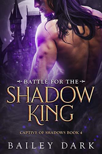 Battle for The Shadow King (Captive of Shadows Book 4) Bailey Dark