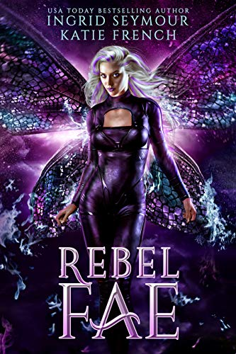 Rebel Fae (Dark Fae Trials Book 2) Ingrid Seymour and Katie French