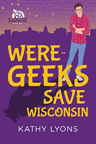Were-Geeks Save Wisconsin (Were-Geeks Save the World Book 1)  Kathy Lyons