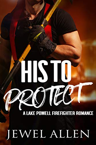 His to Protect (Lake Powell Firefighter Romance Book 1)  Jewel Allen