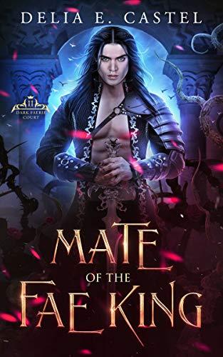 Mate of the Fae King (Dark Faerie Court Book 2) Delia E Castel