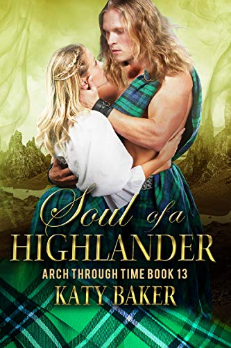 Soul of a Highlander: A Scottish Time Travel Romance (Arch Through Time Book 13) Katy Baker