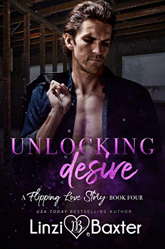 Unlocking Desire (A Flipping Love Story Book 4) Linzi Baxter